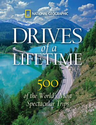 Drives of a Lifetime: 500 of the World's Most Spectacular Trips - National Geographic