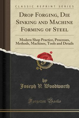 Drop Forging, Die Sinking and Machine Forming of Steel: Modern Shop Practice, Processes, Methods, Machines, Tools and Details (Classic Reprint) - Woodworth, Joseph V