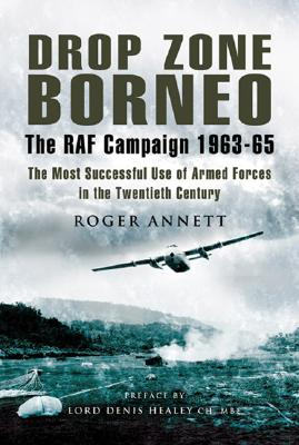 Drop Zone Borneo: The RAF Campaign 1963-65 - Annett, Roger