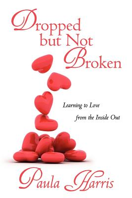 Dropped But Not Broken: Learning to Love from the Inside Out - Harris, Paula