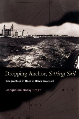 Dropping Anchor, Setting Sail: Geographies of Race in Black Liverpool - Brown, Jacqueline Nassy