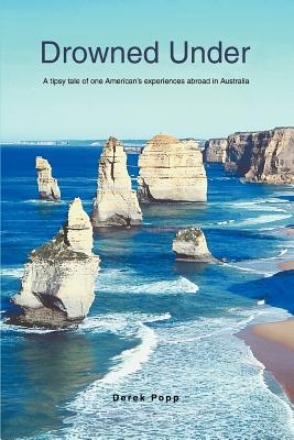 Drowned Under: A Tipsy Tale of One American's Experiences Abroad in Australia - Popp, Derek