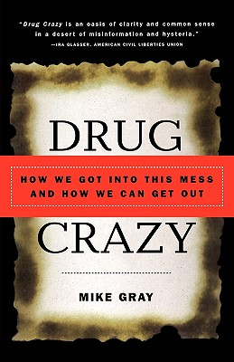 Drug Crazy: How We Got Into This Mess and How We Can Get Out - Gray, Mike