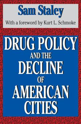 Drug Policy and the Decline of American Cities - Staley, Sam, and Schmoke, Kurt L (Designer)