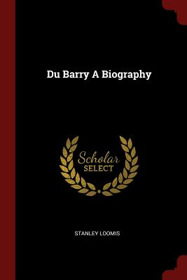 Du Barry a Biography - Loomis, Stanley