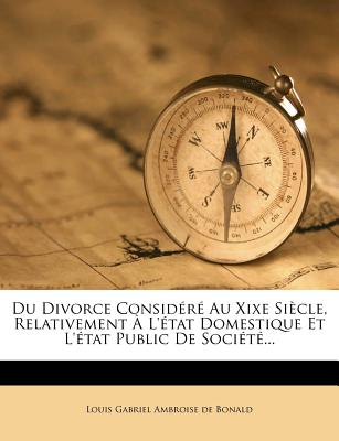 Du Divorce Consid R Au Xixe Si Cle, Relativement L' Tat Domestique Et L' Tat Public de Soci T ... - Louis Gabriel Ambroise De Bonald (Creator)