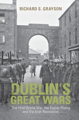 Dublin's Great Wars: The First World War, the Easter Rising and the Irish Revolution - Grayson, Richard S, Professor