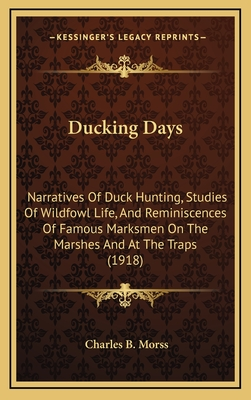 Ducking Days: Narratives of Duck Hunting, Studies of Wildfowl Life, and Reminiscences of Famous Marksmen on the Marshes and at the Traps (1918) - Morss, Charles B