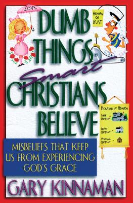Dumb Things Smart Christians Believe: Misbeliefs That Keep Us from Experiencing God's Grace - Kinnaman, Gary D