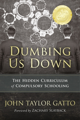 Dumbing Us Down - 25th Anniversary Edition: The Hidden Curriculum of Compulsory Schooling - Gatto, John Taylor