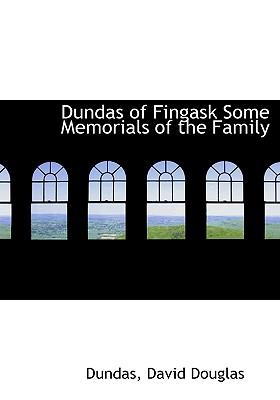 Dundas of Fingask Some Memorials of the Family - Dundas, and David Douglas, Douglas (Creator)
