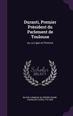 Duranti, Premier President Du Parlement de Toulouse: Ou, La Ligue En Province - Baour-Lormian, M 1770-1854