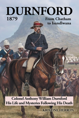 Durnford 1879 from Chatham to Isandlwana: Colonel Anthony William Durnford His Life and Mysteries Following His Death - Herron, Kristine
