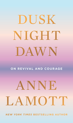 Dusk, Night, Dawn: On Revival and Courage - Lamott, Anne
