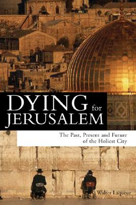 Dying for Jerusalem: The Past, Present and Future of the Holiest City - Laqueur, Walter