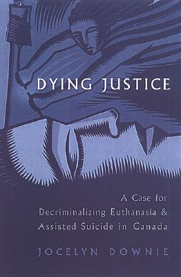 Dying Justice: A Case for Decriminalizing Euthanasia and Assisted Suicide in Canada - Downie, Jocelyn