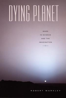 Dying Planet: Mars in Science and the Imagination - Markley, Robert
