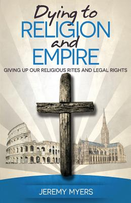 Dying to Religion and Empire: Giving Up Our Religious Rites and Legal Rights - Myers, Jeremy