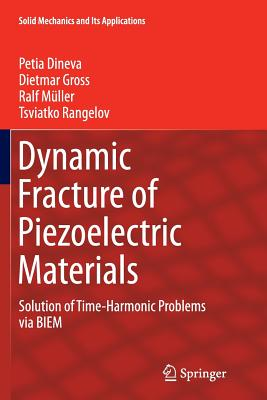 Dynamic Fracture of Piezoelectric Materials: Solution of Time-Harmonic Problems Via Biem - Dineva, Petia, and Gross, Dietmar, and Muller, Ralf, DBA, MBA, Pmp