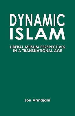 Dynamic Islam: Liberal Muslim Perspectives in a Transnational Age - Armajani, Jon