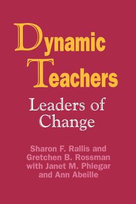 Dynamic Teachers: Leaders of Change - Rallis, Sharon F, Dr., Edd, and Rossman, Gretchen B, Dr., Ph.D., and Brackett, Ann