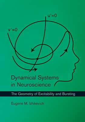 Dynamical Systems in Neuroscience: The Geometry of Excitability and Bursting - Izhikevich, Eugene M, and Sejnowski, Terrence J (Editor), and Poggio, Tomaso A (Editor)