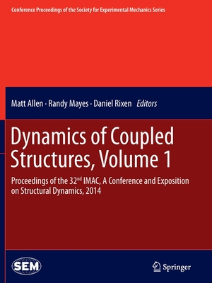 Dynamics of Coupled Structures, Volume 1: Proceedings of the 32nd Imac, a Conference and Exposition on Structural Dynamics, 2014 - Allen, Matt (Editor), and Mayes, Randy (Editor), and Rixen, Daniel (Editor)