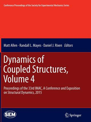 Dynamics of Coupled Structures, Volume 4: Proceedings of the 33rd Imac, a Conference and Exposition on Structural Dynamics, 2015 - Allen, Matt (Editor), and Mayes, Randall L (Editor), and Rixen, Daniel J (Editor)