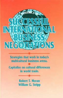 Dynamics of Successful International Business Negotiations - Moran, Robert T, PH.D., and Stripp J D, William G, and Stripp, William G