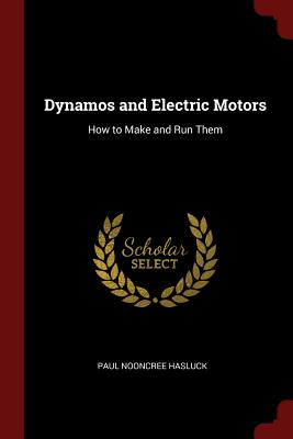 Dynamos and Electric Motors: How to Make and Run Them - Hasluck, Paul Nooncree