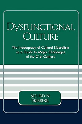Dysfunctional Culture: The Inadequacy of Cultural Liberalism as a Guide to Major Challenges of the 21st Century - Skirbekk, Sigurd N