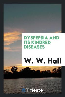 Dyspepsia and Its Kindred Diseases - Hall, W W