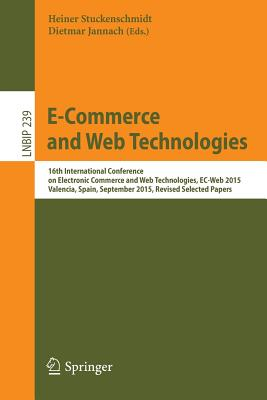 E-Commerce and Web Technologies: 16th International Conference on Electronic Commerce and Web Technologies, Ec-Web 2015, Valencia, Spain, September 2015, Revised Selected Papers - Stuckenschmidt, Heiner (Editor), and Jannach, Dietmar (Editor)