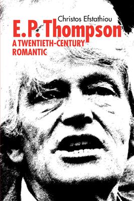 E. P. Thompson: A Twentieth-Century Romantic - Efstathiou, Christos