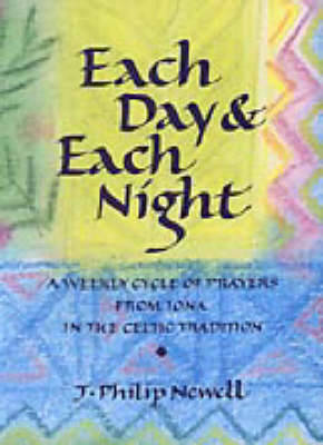 Each Day and Each Night: A Weekly Cycle of Prayers from Iona in the Celtic Tradition - Newell, J. Philip