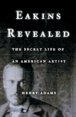 Eakins Revealed: The Secret Life of an American Artist - Adams, Henry