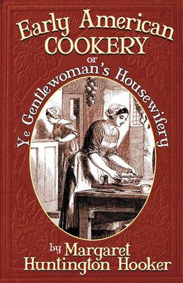 Early American Cookery: Or Ye Gentlewoman's Housewifery - Hooker Huntington, Margaret