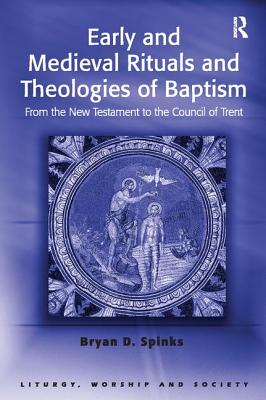 Early and Medieval Rituals and Theologies of Baptism: From the New Testament to the Council of Trent - Spinks, Bryan D., Professor