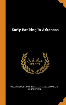 Early Banking in Arkansas - Worthen, William Booker, and Arkansas Bankers Association (Creator)