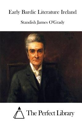 Early Bardic Literature Ireland - O'Grady, Standish James, and The Perfect Library (Editor)