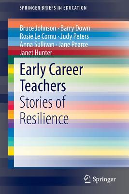 Early Career Teachers: Stories of Resilience - Johnson, Bruce, Professor, and Down, Barry, and Le Cornu, Rosie