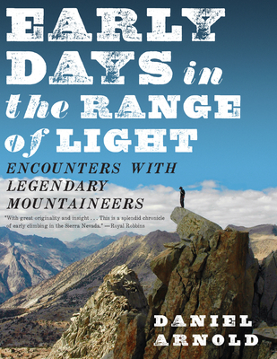 Early Days in the Range of Light: Encounters with Legendary Mountaineers - Arnold, Daniel