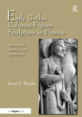 Early Gothic Column-Figure Sculpture in France: Appearance, Materials, and Significance - Snyder, Janet E