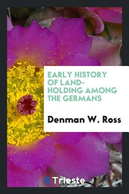 Early History of Land-Holding Among the Germans - Ross, Denman W