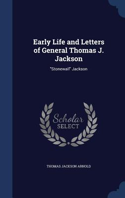 Early Life and Letters of General Thomas J. Jackson: Stonewall Jackson - Arnold, Thomas Jackson