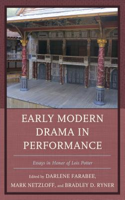 Early Modern Drama in Performance: Essays in Honor of Lois Potter - Netzloff, Mark (Editor), and Ryner, Bradley D. (Editor), and Farabee, Darlene (Editor)