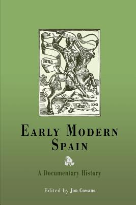 Early Modern Spain: A Documentary History - Cowans, Jon (Editor)