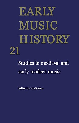 Early Music History: Volume 21: Studies in Medieval and Early Modern Music - Fenlon, Iain (Editor)