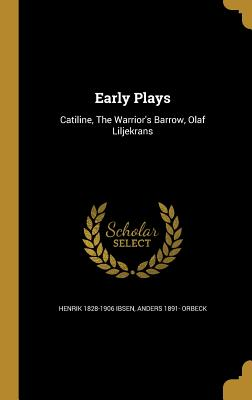 Early Plays: Catiline, the Warrior's Barrow, Olaf Liljekrans - Ibsen, Henrik 1828-1906, and Orbeck, Anders 1891-