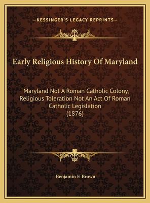 Early Religious History of Maryland: Maryland Not a Roman Catholic Colony, Religious Toleration Not an Act of Roman Catholic Legislation (1876) - Brown, Benjamin F